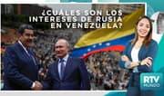 RTV Mundo: ¿Cuáles son los intereses de Rusia en Venezuela?