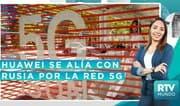 RTV Mundo: Huawei y Rusia desarrollarán la red 5G