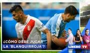 Perú vs. Uruguay: ¿Cómo debe jugar la 'blanquirroja'? - Líbero TV
