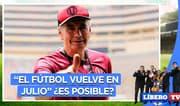Gregorio Pérez dice que el fútbol vuelve en julio ¿es posible? - Líbero TV
