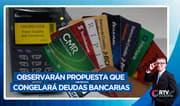 Observarán propuesta que congelará deudas bancarias