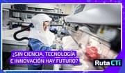 ¿Sin ciencia, tecnología e innovación hay futuro?