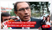¿Qué intereses se ocultan detrás de la vacancia? - RTV Noticias