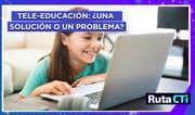 Tele-educación: ¿una solución o un problema? | Ruta CTi