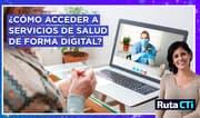 ¿Cómo acceder a servicios de salud eficientes de forma digital? | Ruta CTi