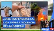 ¿Debe suspenderse la Liga 1 por la violencia de las barras? - Líbero TV