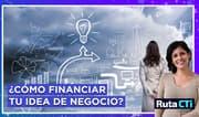 ¿Cómo financiar tu idea de negocio? | Ruta CTi