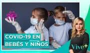 COVID-19 en bebés y niños: una generación criada en cuarentena | Vive Más