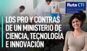 Los pro y contras de un Ministerio de Ciencia, Tecnología e Innovación | Ruta CTi