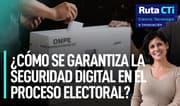 ¿Cómo se garantiza la seguridad digital en el proceso electoral? | Ruta CTi
