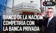 Banco de la Nación competiría con la banca privada   RTV Economía